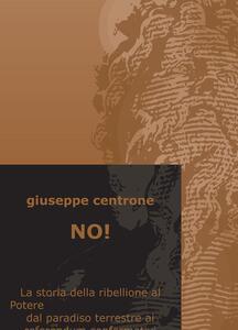 No! La storia della ribellione al Potere dal paradiso terrestre ai referendum confermativi - Giuseppe Centrone - copertina