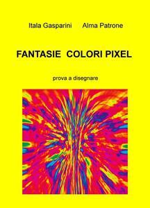 Fantasie, colori, pixel. Prova a disegnare - Itala Alma Patrone Gasparini - copertina