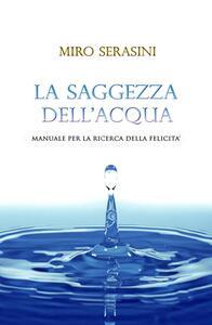 La saggezza dell'acqua. Manuale per la ricerca della felicità - Miro Serasini - copertina
