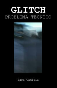 Glitch. Problema tecnico - Sara Camicia - copertina