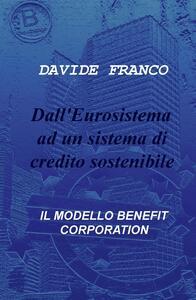 Dall'Eurosistema ad un sistema di credito sostenibile. Il modello benefit corporation - Davide Franco - copertina