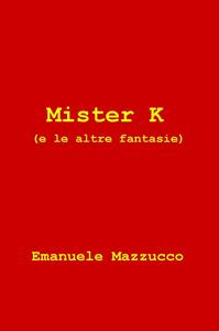 Mister K (e le altre fantasie) - Emanuele Mazzucco - copertina