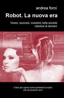 Robot. La nuova era. Vivere, lavorare, investire nella società robotica di domani.pdf