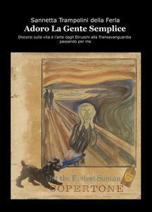 Adoro la gente semplice. Discorsi sulla vita e l'arte dagli Etruschi alla Transavanguardia passando per me - Sannetta Trampolini della Ferla - copertina