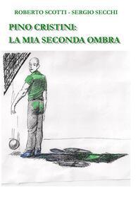 Pino Cristini: la mia seconda ombra - Roberto Scotti,Sergio Secchi - copertina