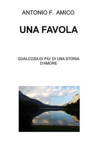 Una favola. Qualcosa di più di una storia d'amore - Antonio Francesco Amico - copertina