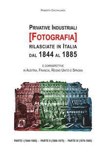 Privative industriali (Fotografia) rilasciate in Italia dal 1844 al 1885. Censimento, testi integrali e tavole illustrate relativi a brevetti in tema di fotografia - Roberto Caccialanza - copertina