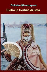 Dietro la cortina di seta. La moglie di un ambasciatore kazako impara ad affrontare la vita dietro la cortina multiculturale della diplomazia - Gulistan Khamzayeva - copertina
