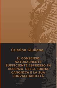 Il consenso naturalmente sufficiente espresso in assenza della forma canonica e la sua convalidabilità - Cristina Giuliano - copertina