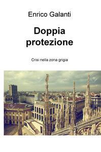 Doppia protezione. Crisi nella zona grigia - Enrico Galanti - copertina