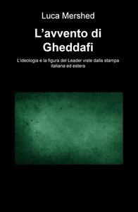 L' avvento di Gheddafi. L'ideologia e la figura del Leader viste dalla stampa italiana ed estera - Luca Mershed - copertina