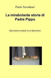 La mirabolante storia di Padre Pippo. Vita morte e miracoli di un Sant'uomo - Paolo Trovalusci - copertina