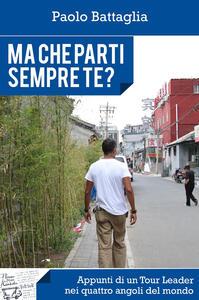 Ma che parti sempre te? Appunti di un Tour Leader nei quattro angoli del mondo - Paolo Battaglia - copertina