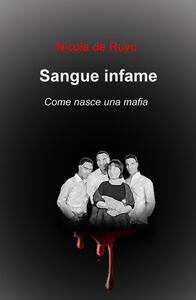 Sangue infame. Come nasce una mafia - Nicola De Ruvo - copertina
