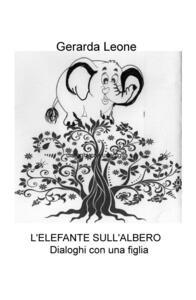 L' elefante sull'albero. Dialoghi con una figlia - Gerarda Leone - copertina