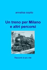 Un treno per Milano e altri percorsi. Racconti di più vite - Annalisa Sopito - copertina