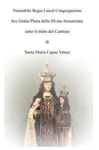 Venerabile regia laical congregazione Ave Gratia Plena della SS.ma Annunziata sotto il titolo del Carmine di Santa Maria Capua Vetere - Giuseppe L. Picazio - copertina