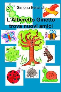 L' Alberetto Ginetto trova nuovi amici - Simona Bellandi - copertina