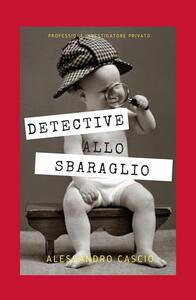Detective allo sbaraglio. Professione investigatore privato - Alessandro Cascio - copertina