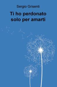 Ti ho perdonato solo per amarti - Sergio Grisenti - copertina
