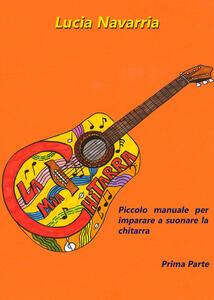 Piccolo manuale per imparare a suonare la chitarra. Vol. 1 - Lucia Navarria - copertina