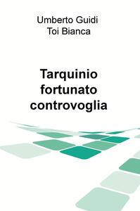 Tarqiuinio, fortunato controvoglia - Bianca Toi,Umberto Guidi - copertina