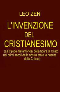 L' invenzione del cristianesimo. La triplice metamorfosi della figura di Cristo nei primi secoli della nostra era e la nascita della Chiesa - Leo Zen - copertina