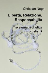 Libertà, relazione, responsabilità. Tre elementi di etica cristiana - Christian Negri - copertina