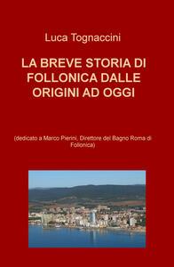 La breve storia di Follonica dalle origini ad oggi (dedicato a Marco Pierini, Direttore del Bagno Roma di Follonica) - Luca Tognaccini - copertina