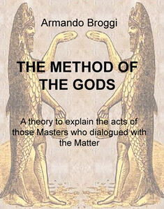 The method of the gods. A theory to explain the acts of those masters who dialogued with the matter - Armando Broggi - copertina