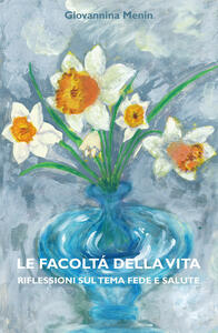Le facoltà della vita. Riflessioni sul tema fede e salute - Giovannina Menin - copertina