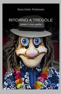 Ritorno a Tregole (niente è come sembra) - Gualtiero Fergnani - copertina