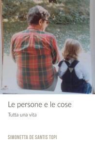 Le persone e le cose. Tutta una vita - Simonetta De Santis Topi - copertina