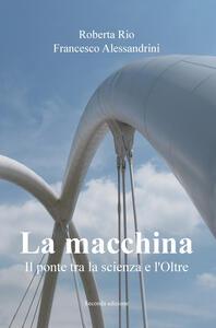 La macchina. Il ponte tra la scienza e l'oltre - Roberta Rio,Francesco Alessandrini - copertina