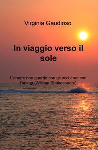 In viaggio verso il sole. L'amore non guarda con gli occhi ma con l'anima (William Shakespeare) - Virginia Gaudioso - copertina