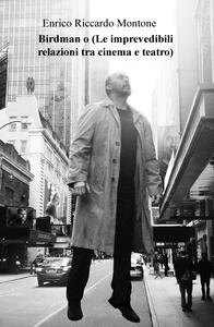 Birdman o (Le imprevedibili relazioni tra cinema e teatro) - Enrico Riccardo Montone - copertina
