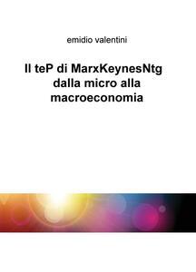 Il teP di MarxKeynesNtg dalla micro alla macroeconomia - Emidio Valentini - copertina