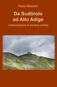 Da Sudtirolo ad Alto Adige. L'italianizzazione di una terra contesa - Paolo Ribichini - copertina