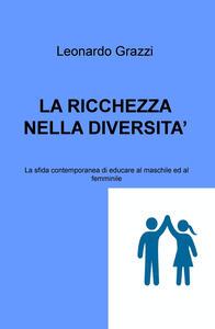 La ricchezza nella diversità. La sfida contemporanea di educare al maschile e al femminile - Leonardo Grazzi - copertina