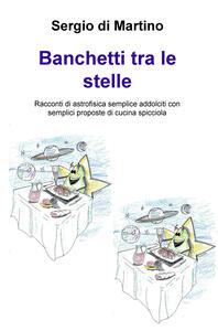 Banchetti tra le stelle. Racconti di astrofisica semplice addolciti con semplici proposte di cucina spicciola - Sergio Di Martino - copertina