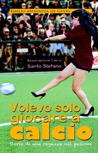 Volevo solo giocare a calcio. Storia di una ragazza nel pallone - Emilio Mendoza De Gyves - copertina