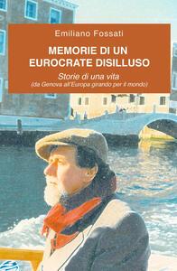 Memorie di un eurocrate disilluso. Storie di una vita (da Genova all'Europa girando per il mondo) - Emiliano Fossati - copertina