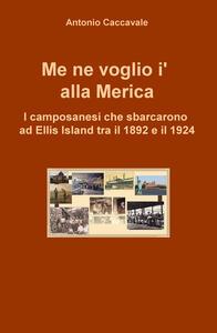 Me ne voglio i' alla Merica. I camposanesi che sbarcarono a Ellis Island tra il 1892 e il 1924 - Antonio Caccavale - copertina