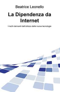 La dipendenza da internet. I rischi derivanti dall'utilizzo delle nuove tecnologie - Beatrice Leonello - copertina