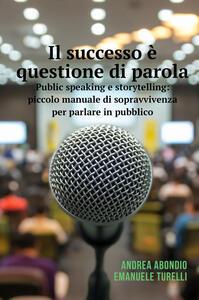 Il successo è questione di parola. Public speaking e storytelling: piccolo manuale di sopravvivenza per parlare in pubblico