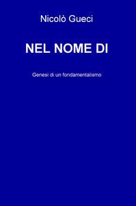 Nel nome di. Genesi di un fondamentalismo - Nicolò Gueci - copertina