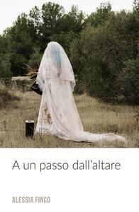 A un passo dall' altare - Alessia Finco - copertina