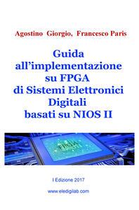 Guida all'implementazione su FPGA di sistemi elettronici digitali basati su NIOS II - Agostino Giorgio,Francesco Paris - copertina