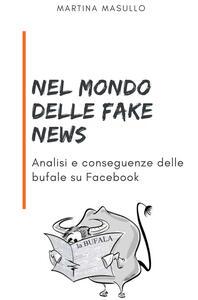 Nel mondo delle fake news. Analisi e conseguenze delle bufale su Facebook - Martina Masullo - copertina