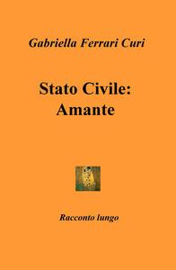 Stato civile: amante - Gabriella Ferrari Curi - copertina